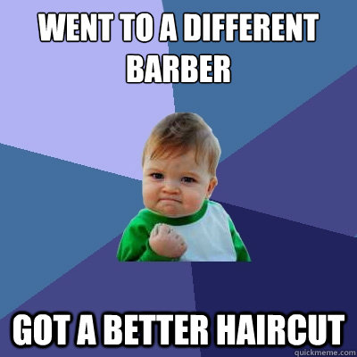 went to a different barber got a better haircut - Success Kid