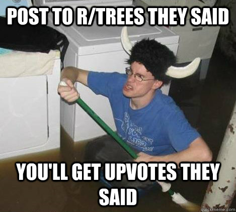 post to rtrees they said youll get upvotes they said - They said