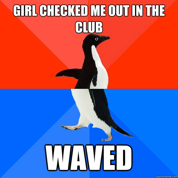 girl checked me out in the club waved - Socially Awesome Awkward Penguin
