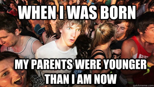 when i was born my parents were younger than i am now - Sudden Clarity Clarence