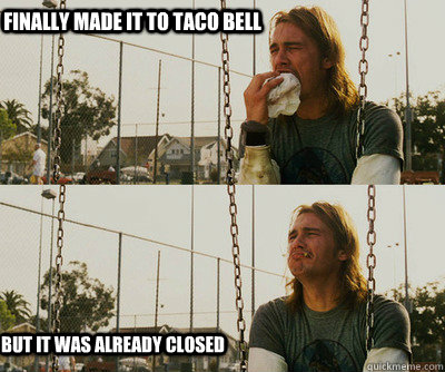 finally made it to taco bell but it was already closed - First World Stoner Problems