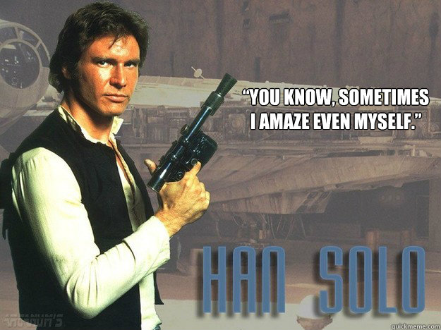 you know sometimes i amaze even myself - Han Solo