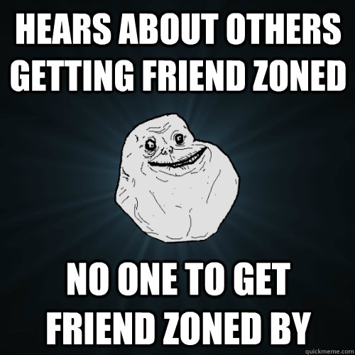 hears about others getting friend zoned no one to get friend - Forever Alone