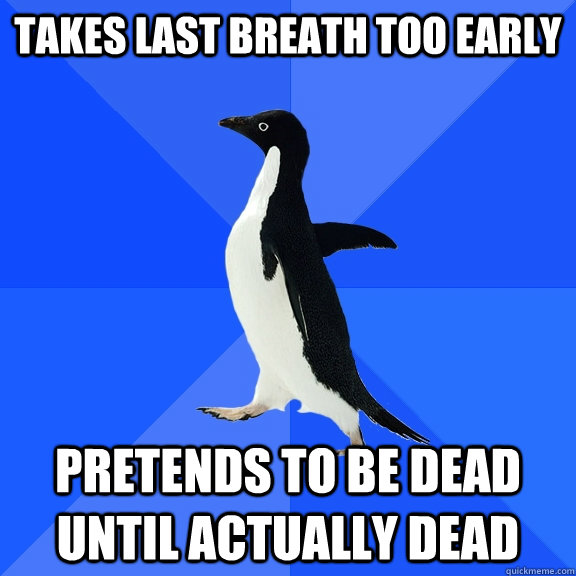 takes last breath too early pretends to be dead until actual - Socially Awkward Penguin