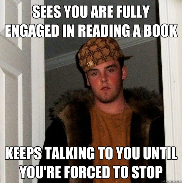 sees you are fully engaged in reading a book keeps talking t - Scumbag Steve