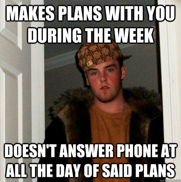 makes plans with you during the week doesnt answer phone at - Scumbag Steve