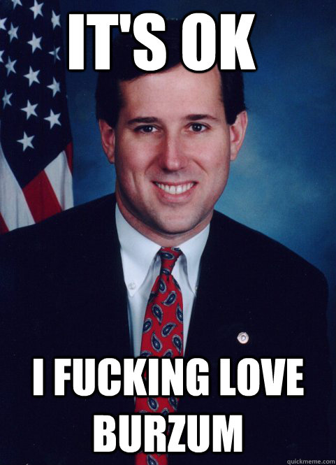 its ok i fucking love burzum - Scumbag Santorum