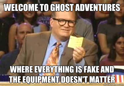 welcome to ghost adventures where everything is fake and the - Whose Line