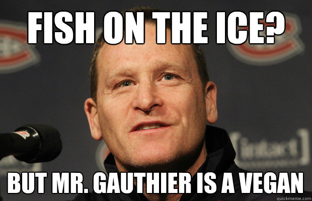 fish on the ice but mr gauthier is a vegan - Dumbass Randy Cunneyworth