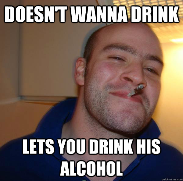 doesnt wanna drink lets you drink his alcohol - Good Guy Greg