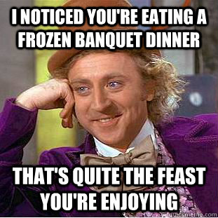 i noticed youre eating a frozen banquet dinner thats quite - Condescending Wonka