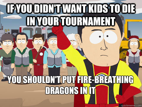 if you didnt want kids to die in your tournament you should - Captain Hindsight