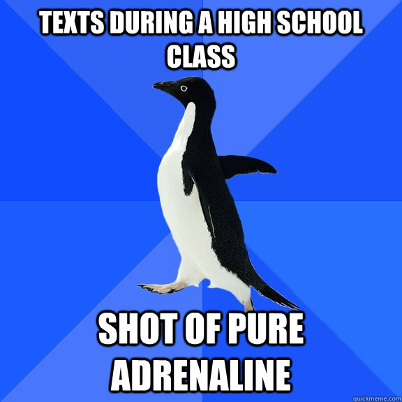 texts during a high school class shot of pure adrenaline  - Socially Awkward Penguin