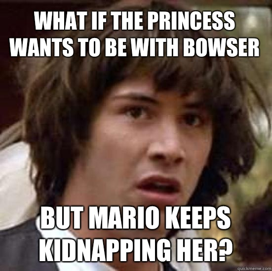 What if the princess wants to be with bowser But Mario keeps - conspiracy keanu