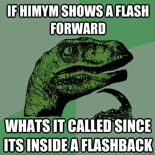 if himym shows a flash forward whats it called since its ins - Philosoraptor
