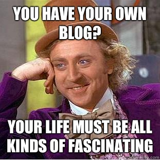 You have your own blog Your life must be all kinds of fascin - Condescending Wonka