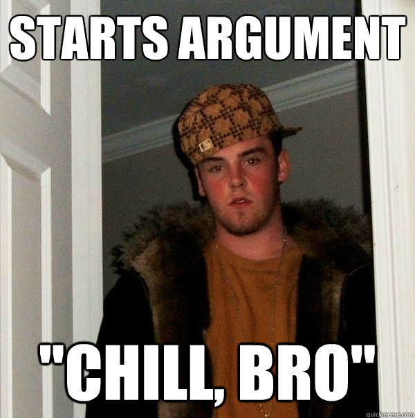 starts argument chill bro - Scumbag Steve