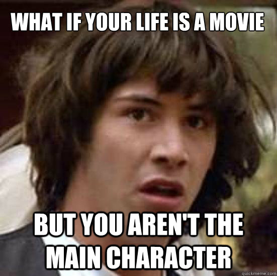 what if your life is a movie but you arent the main charact - conspiracy keanu