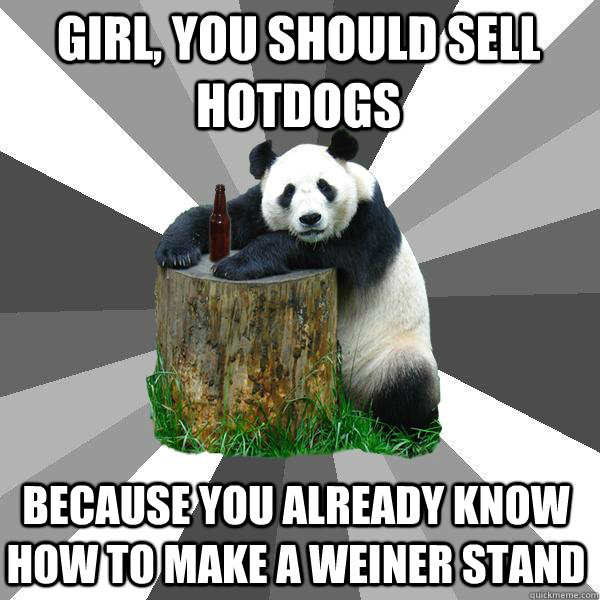 girl you should sell hotdogs because you already know how t - Pickup-Line Panda