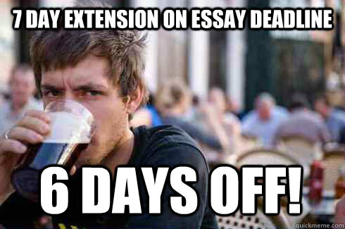 7 day extension on essay deadline 6 days off - Lazy College Senior