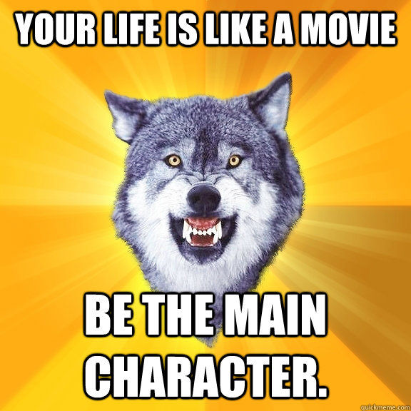 your life is like a movie be the main character - Courage Wolf