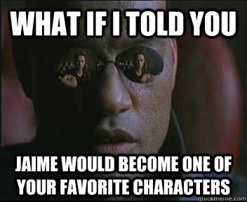 what if i told you jaime would become one of your favorite c - Morpheus SC