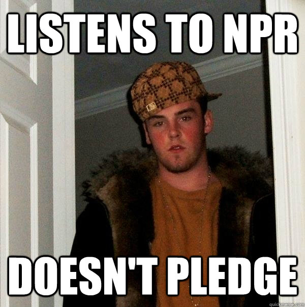 listens to npr doesnt pledge  - Scumbag Steve