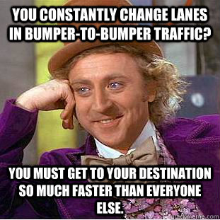 you constantly change lanes in bumpertobumper traffic you - Condescending Wonka
