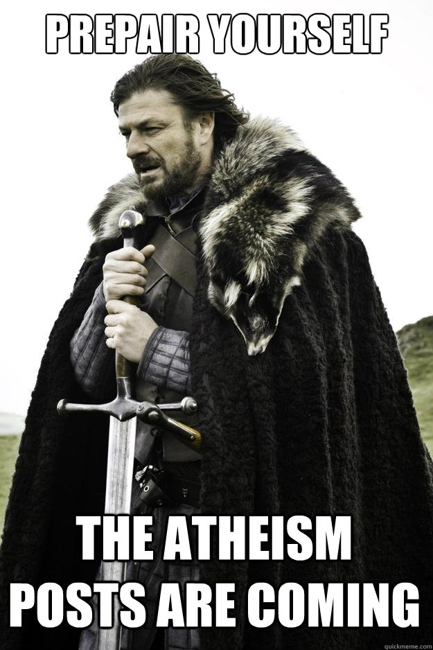 prepair yourself the atheism posts are coming - Winter is coming