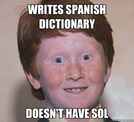 writes spanish dictionary doesnt have sol - Over Confident Ginger