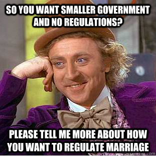 so you want smaller government and no regulations please te - Condescending Wonka