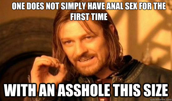 one does not simply have anal sex for the first time with an - Boromir