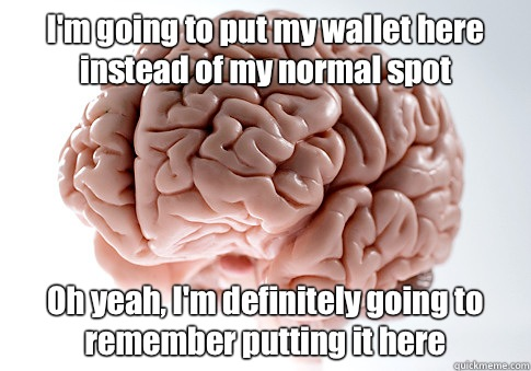 Im going to put my wallet here instead of my normal spot Oh  - Scumbag Brain