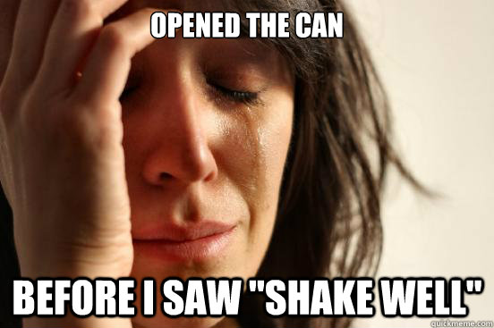 opened the can before i saw shake well - First World Problems