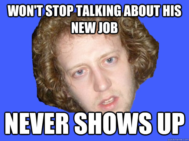wont stop talking about his new job never shows up - 