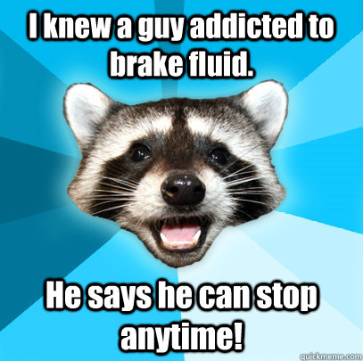 i knew a guy addicted to brake fluid he says he can stop an - Lame Pun Coon