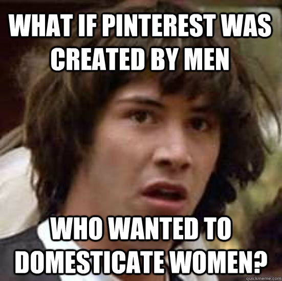 what if pinterest was created by men who wanted to domestica - conspiracy keanu