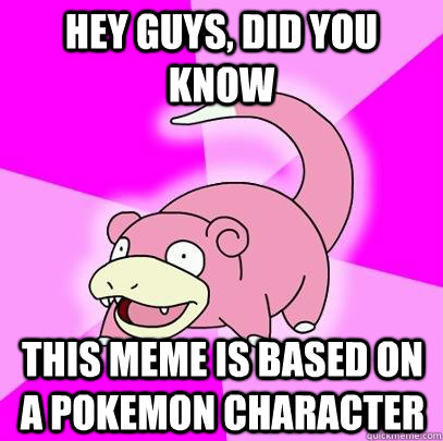 hey guys did you know this meme is based on a pokemon chara - Slowpoke