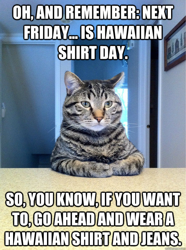 oh and remember next friday is hawaiian shirt day so - serious cat