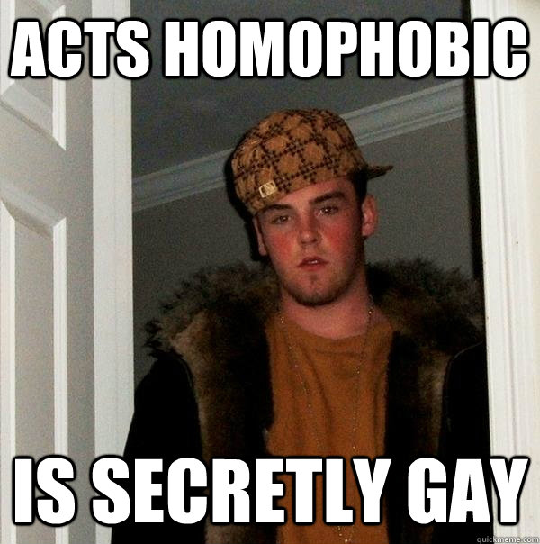 acts homophobic is secretly gay  - Scumbag Steve
