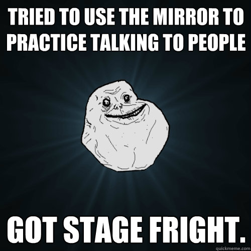tried to use the mirror to practice talking to people got st - Forever Alone
