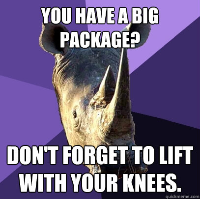 you have a big package dont forget to lift with your knees - Sexually Oblivious Rhino