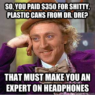 so you paid 350 for shitty plastic cans from dr dre th - You get nothing wonka