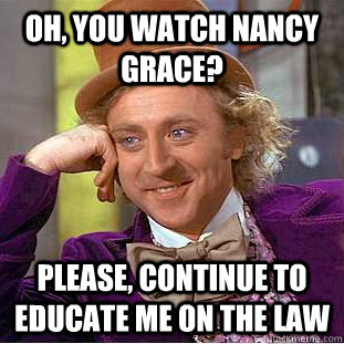 oh you watch nancy grace please continue to educate me on - Condescending Wonka