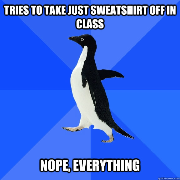 tries to take just sweatshirt off in class nope everythin - Socially Awkward Penguin