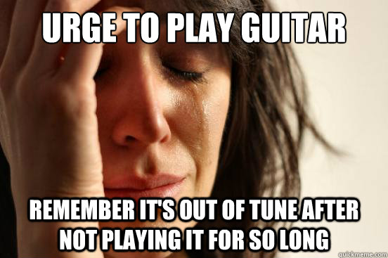 urge to play guitar remember its out of tune after not play - First World Problems
