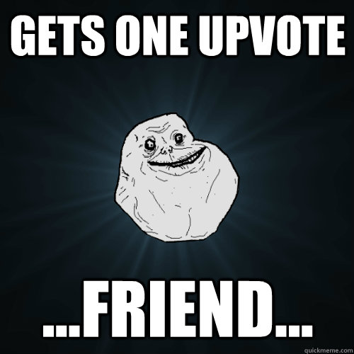 gets one upvote friend - Forever Alone
