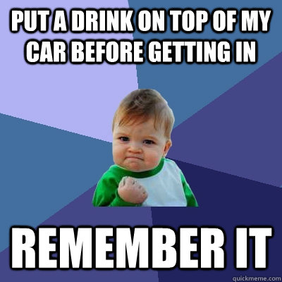 put a drink on top of my car before getting in remember it - Success Kid