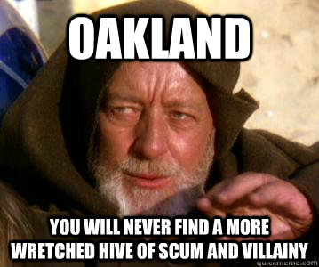 oakland you will never find a more wretched hive of scum and - Obi-wan