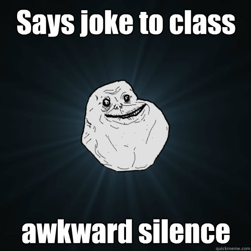 says joke to class awkward silence - Forever Alone